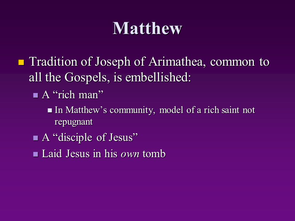 Matthew Tradition of Joseph of Arimathea, common to all the Gospels, is embellished: A rich man