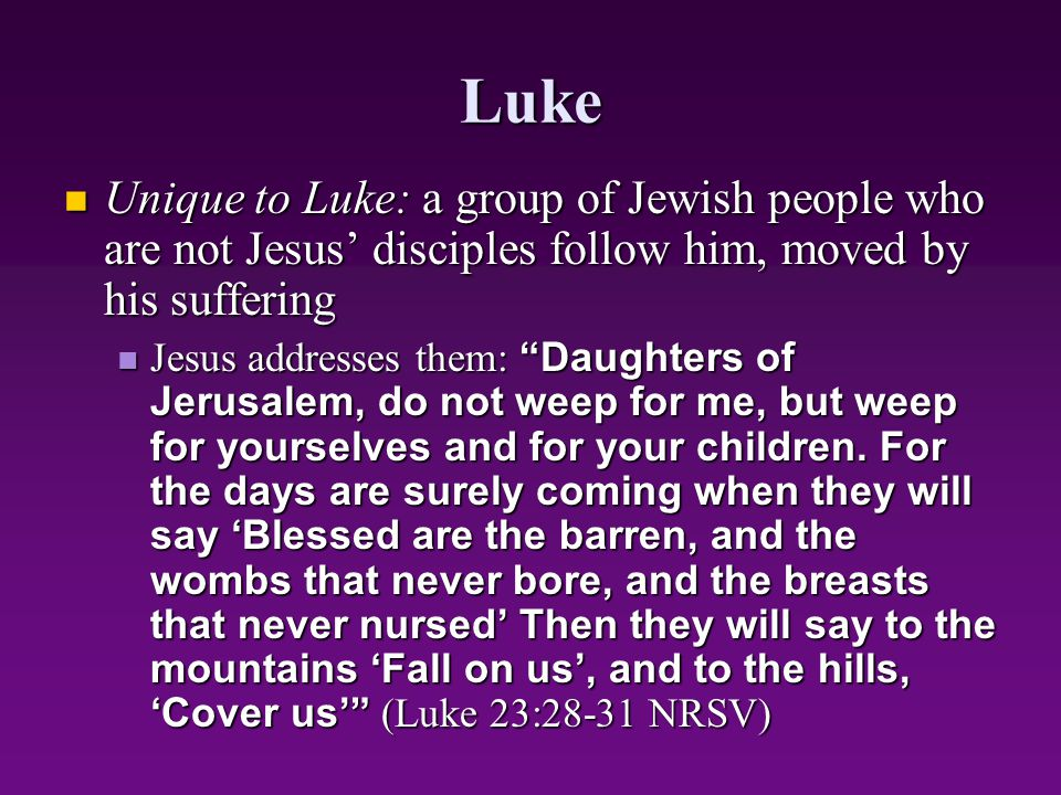 Luke Unique to Luke: a group of Jewish people who are not Jesus' disciples follow him, moved by his suffering.