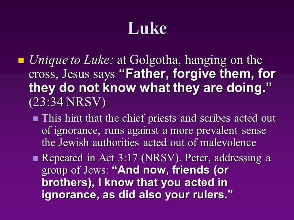 Luke Unique to Luke: at Golgotha, hanging on the cross, Jesus says Father, forgive them, for they do not know what they are doing. (23:34 NRSV)