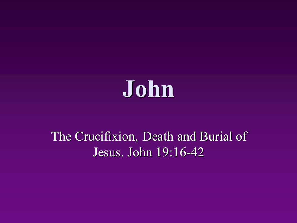 The Crucifixion, Death and Burial of Jesus. John 19:16-42