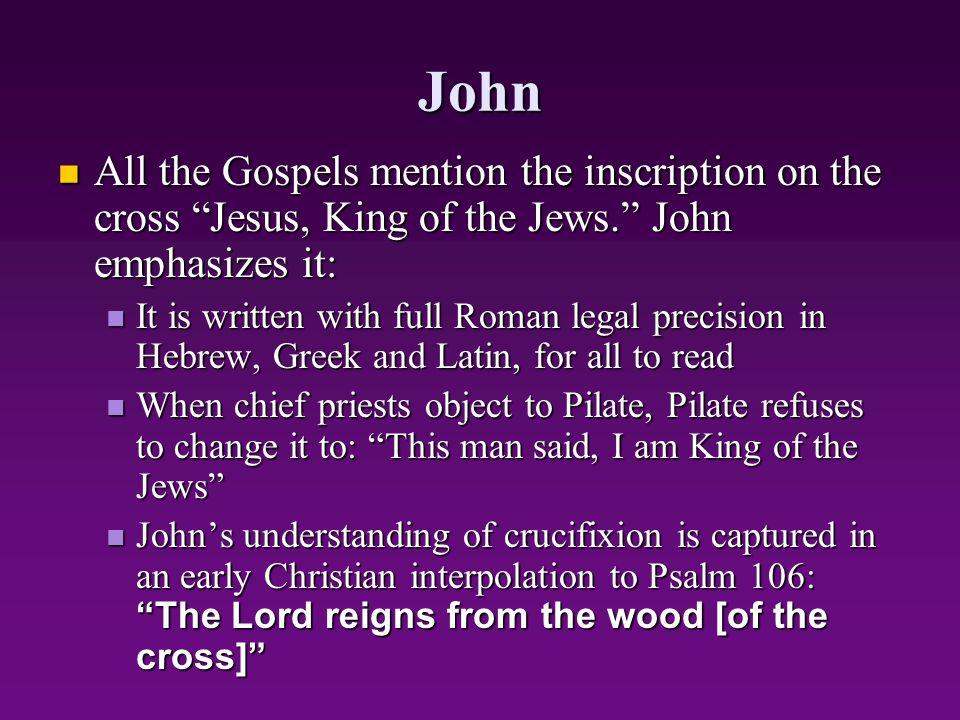John All the Gospels mention the inscription on the cross Jesus, King of the Jews. John emphasizes it: