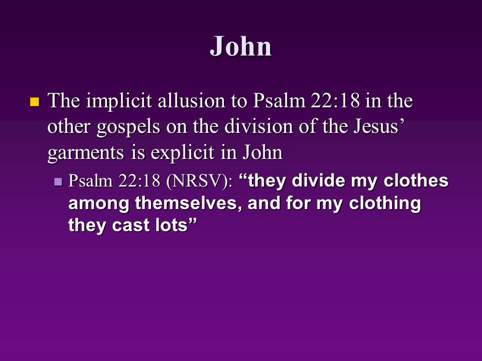 John The implicit allusion to Psalm 22:18 in the other gospels on the division of the Jesus' garments is explicit in John.