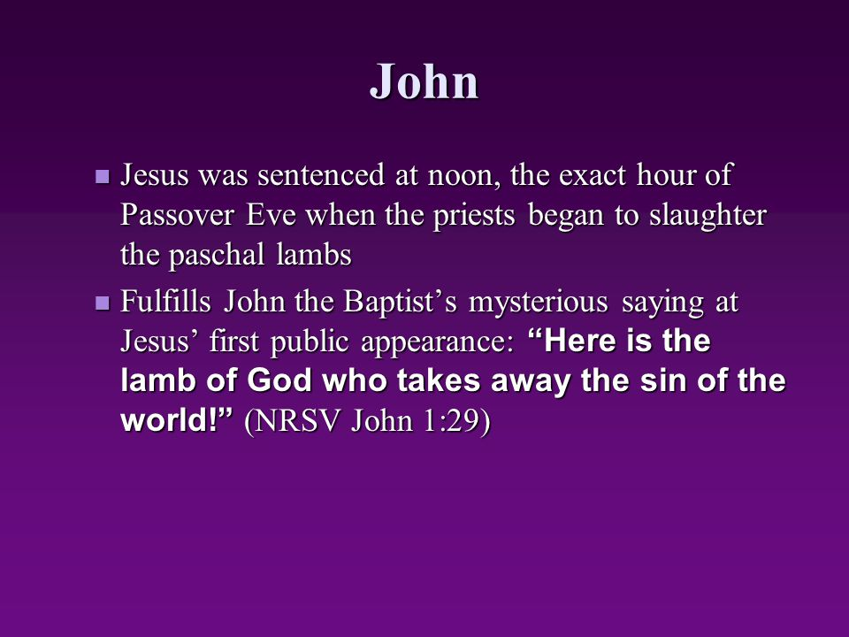 John Jesus was sentenced at noon, the exact hour of Passover Eve when the priests began to slaughter the paschal lambs.