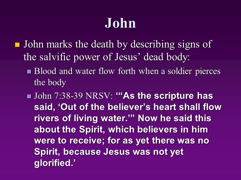 John John marks the death by describing signs of the salvific power of Jesus' dead body: Blood and water flow forth when a soldier pierces the body.