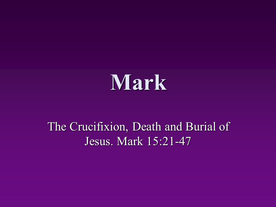 The Crucifixion, Death and Burial of Jesus. Mark 15:21-47