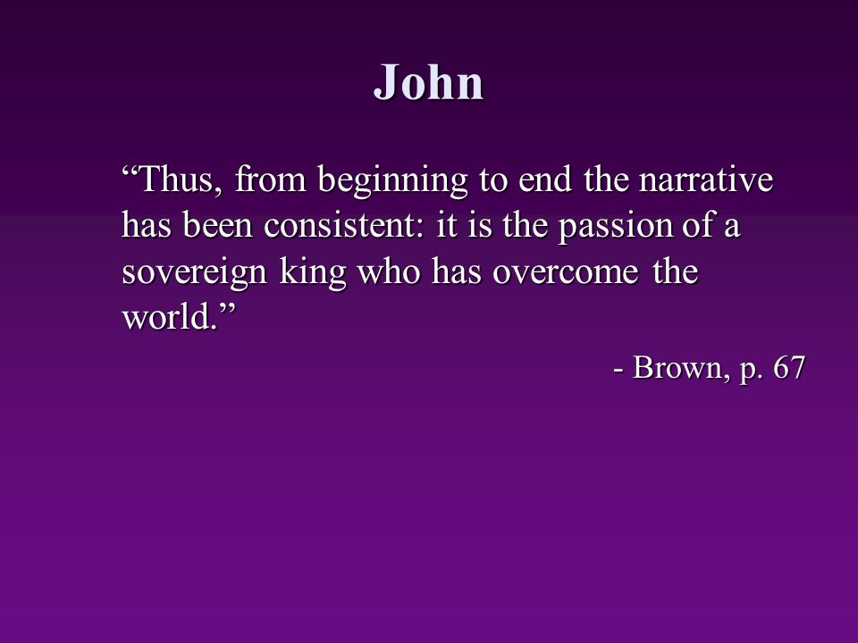 John Thus, from beginning to end the narrative has been consistent: it is the passion of a sovereign king who has overcome the world.