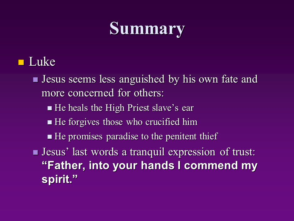 Summary Luke. Jesus seems less anguished by his own fate and more concerned for others: He heals the High Priest slave's ear.