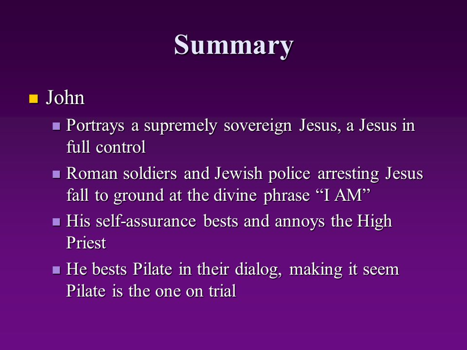 Summary John. Portrays a supremely sovereign Jesus, a Jesus in full control.