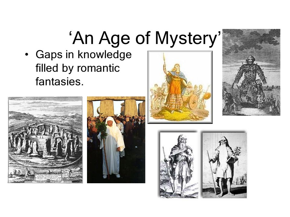 'An Age of Mystery' Gaps in knowledge filled by romantic fantasies.