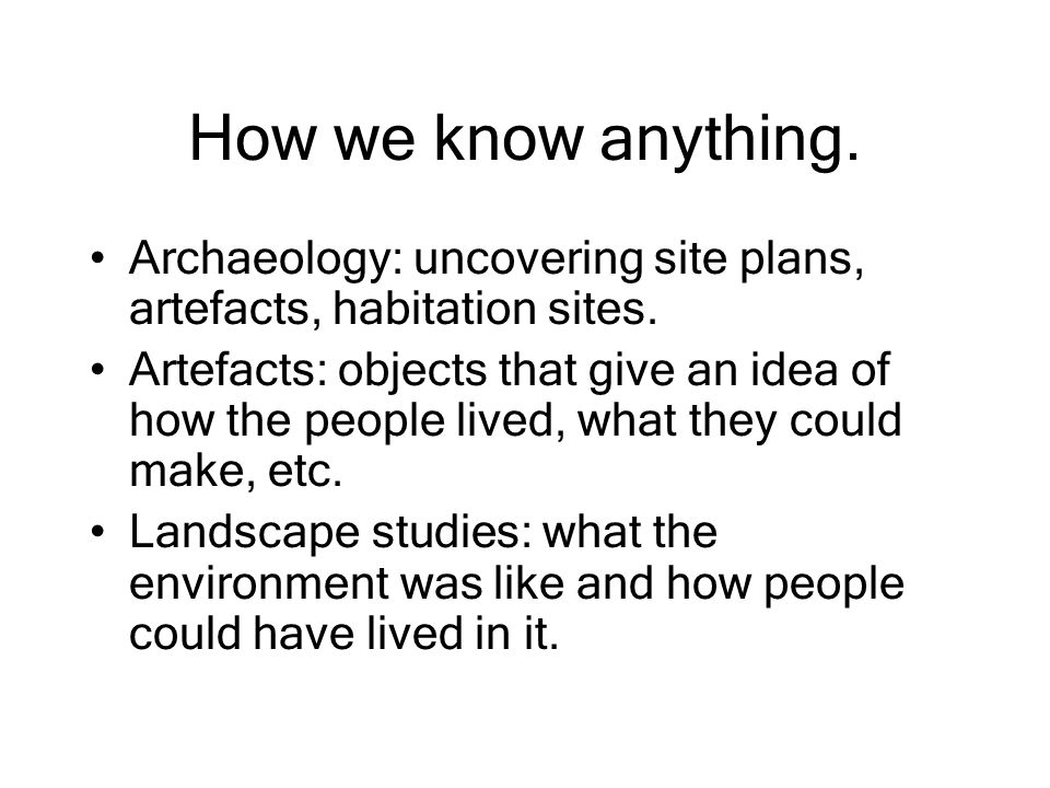 How we know anything. Archaeology: uncovering site plans, artefacts, habitation sites.