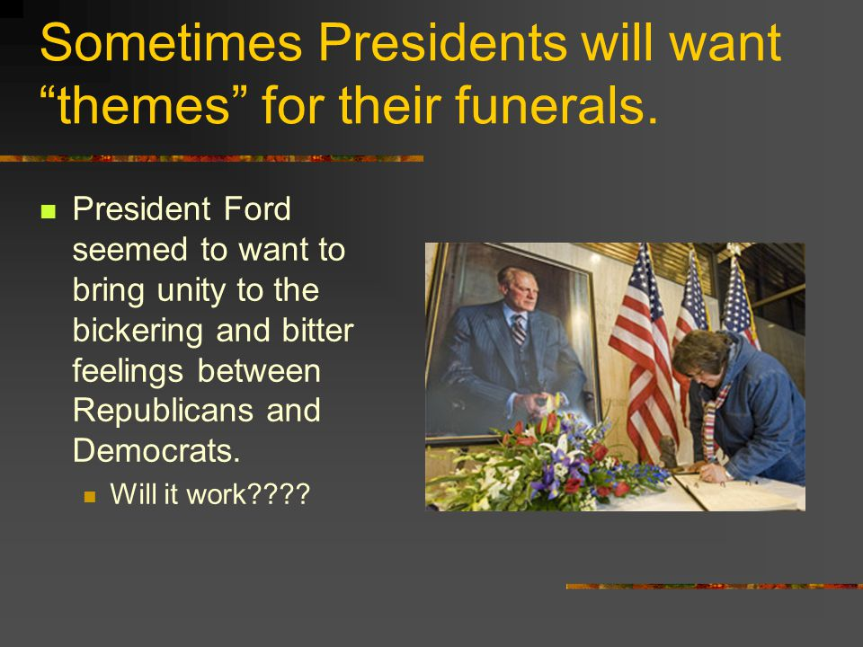 Sometimes Presidents will want themes for their funerals.