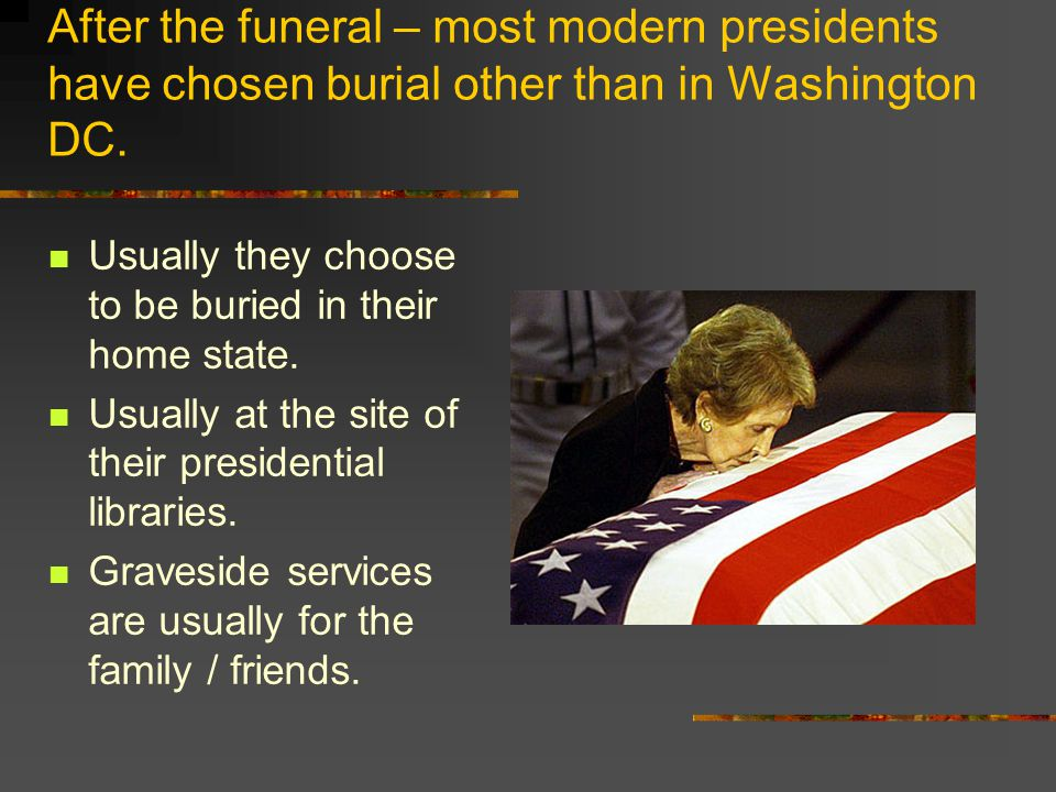 After the funeral – most modern presidents have chosen burial other than in Washington DC.