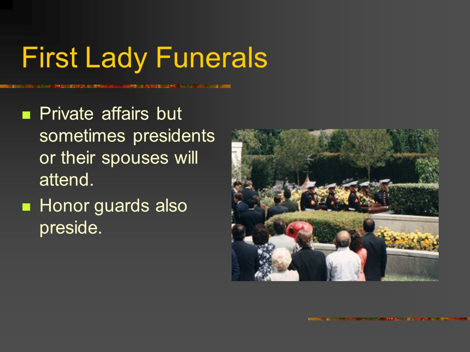 First Lady Funerals Private affairs but sometimes presidents or their spouses will attend.