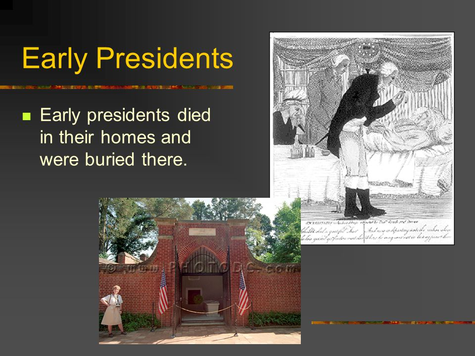 Early Presidents Early presidents died in their homes and were buried there.