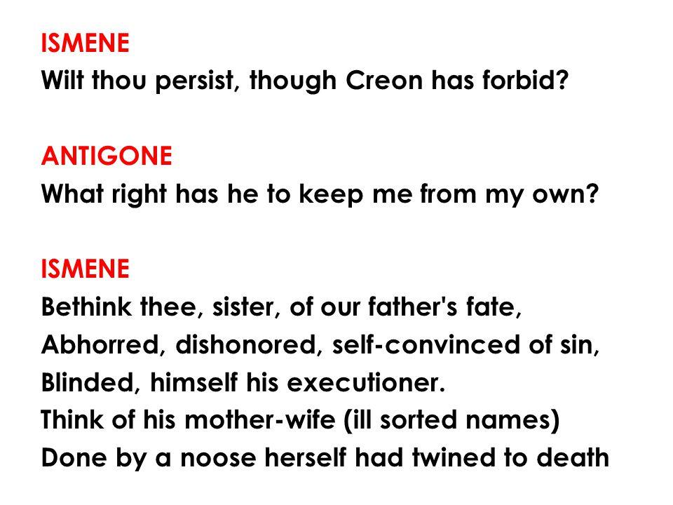 ISMENE Wilt thou persist, though Creon has forbid
