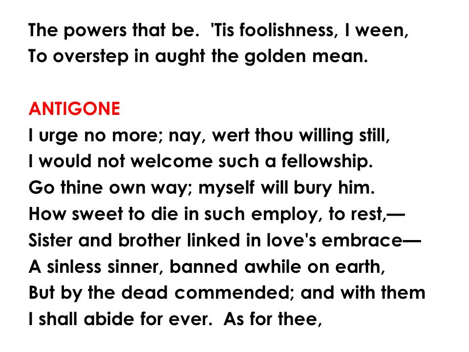 The powers that be. Tis foolishness, I ween, To overstep in aught the golden mean.
