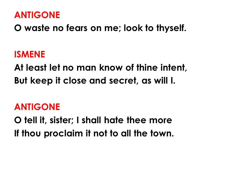 ANTIGONE O waste no fears on me; look to thyself