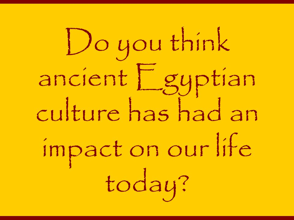 Do you think ancient Egyptian culture has had an impact on our life today