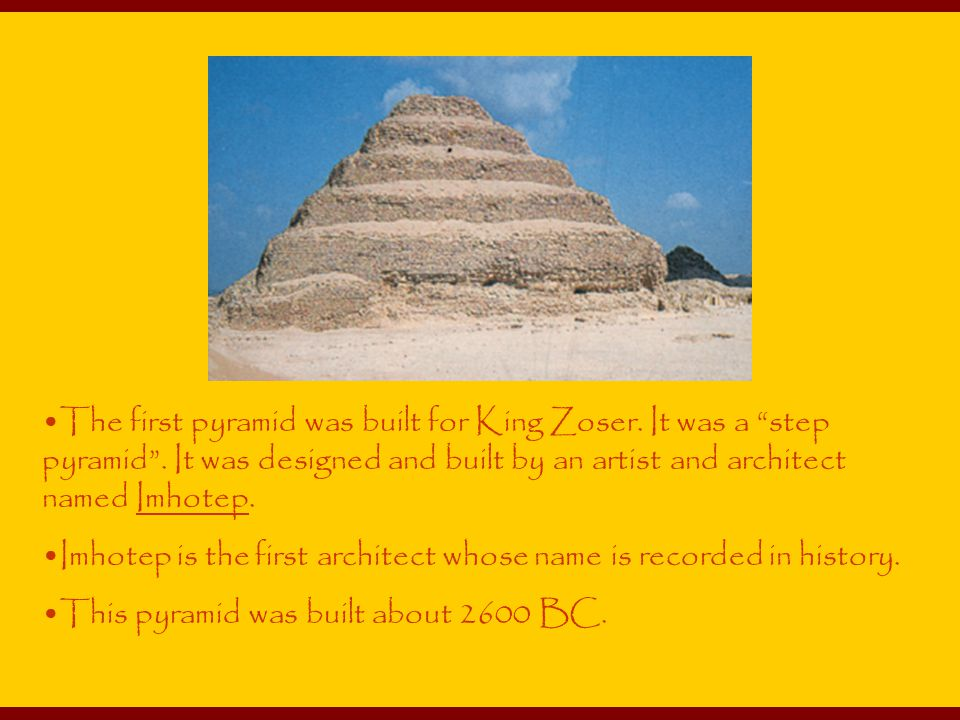 The first pyramid was built for King Zoser. It was a step pyramid