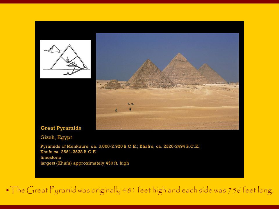 The Great Pyramid was originally 481 feet high and each side was 756 feet long.