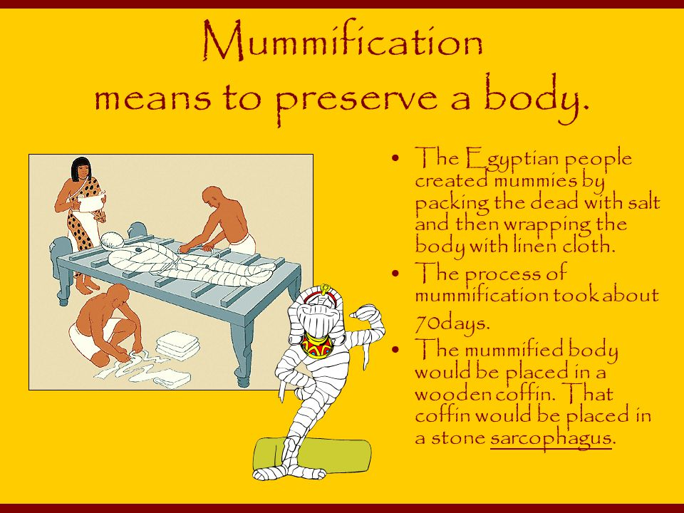 Mummification means to preserve a body.