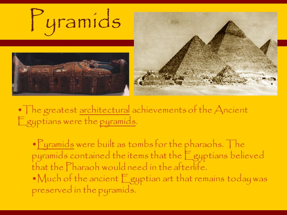 Pyramids The greatest architectural achievements of the Ancient Egyptians were the pyramids.