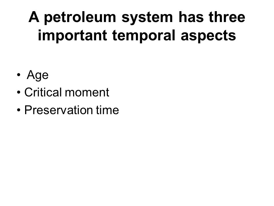 A petroleum system has three important temporal aspects