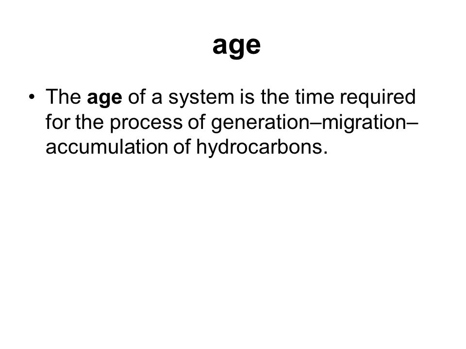 age The age of a system is the time required for the process of generation–migration–accumulation of hydrocarbons.