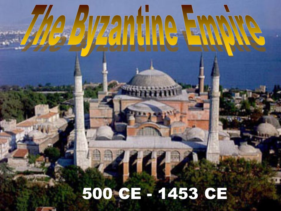 The Byzantine Empire 500 CE - 1453 CE