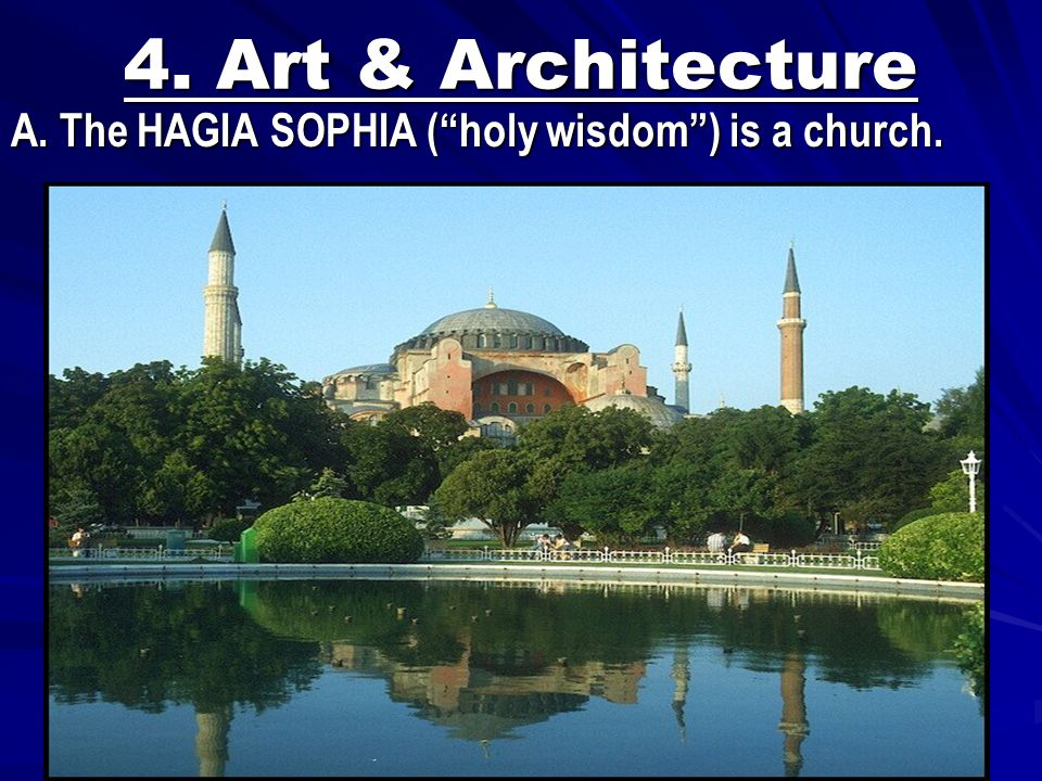 4. Art & Architecture A. The HAGIA SOPHIA ( holy wisdom ) is a church.