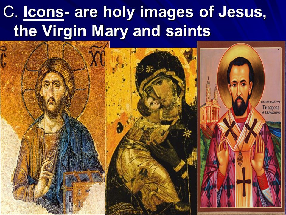 C. Icons- are holy images of Jesus, the Virgin Mary and saints