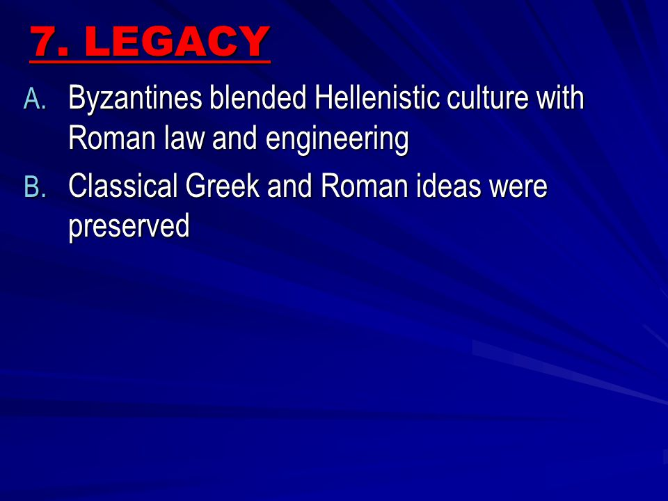 7. LEGACY Byzantines blended Hellenistic culture with Roman law and engineering.