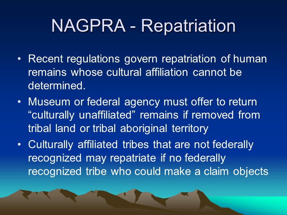 NAGPRA - Repatriation Recent regulations govern repatriation of human remains whose cultural affiliation cannot be determined.
