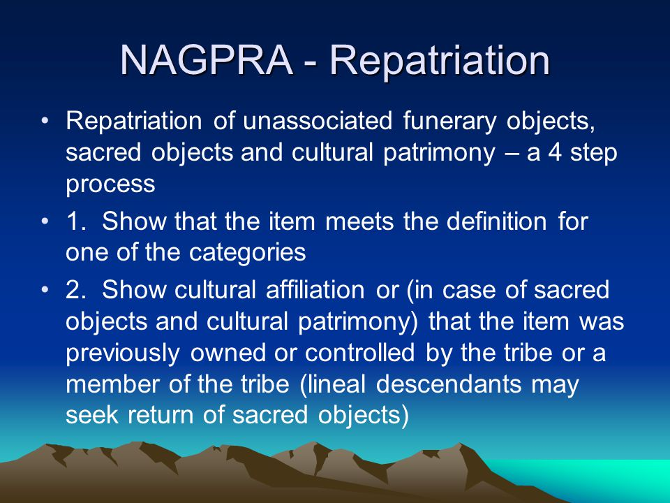 NAGPRA - Repatriation Repatriation of unassociated funerary objects, sacred objects and cultural patrimony – a 4 step process.