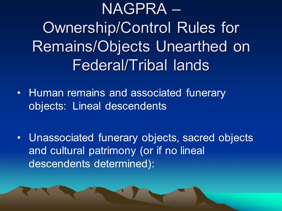NAGPRA – Ownership/Control Rules for Remains/Objects Unearthed on Federal/Tribal lands
