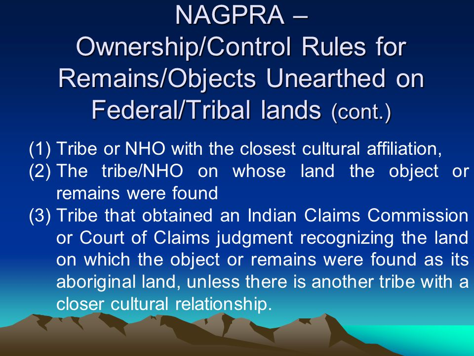 NAGPRA – Ownership/Control Rules for Remains/Objects Unearthed on Federal/Tribal lands (cont.)