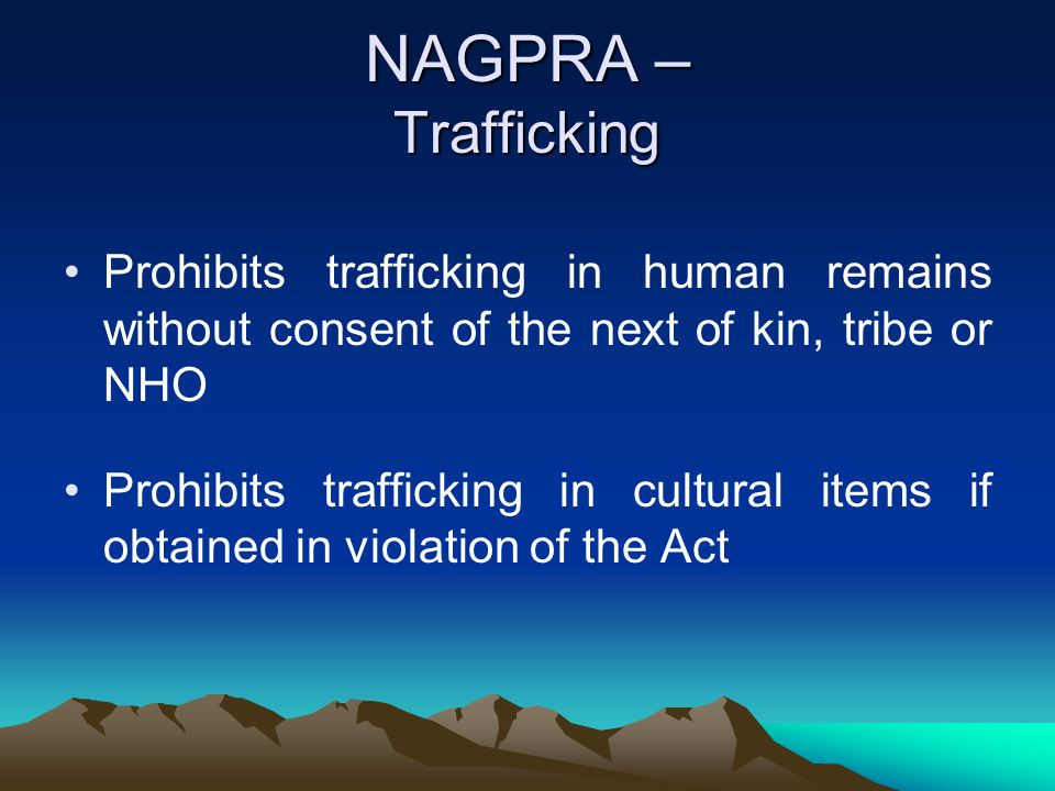 NAGPRA – Trafficking Prohibits trafficking in human remains without consent of the next of kin, tribe or NHO.