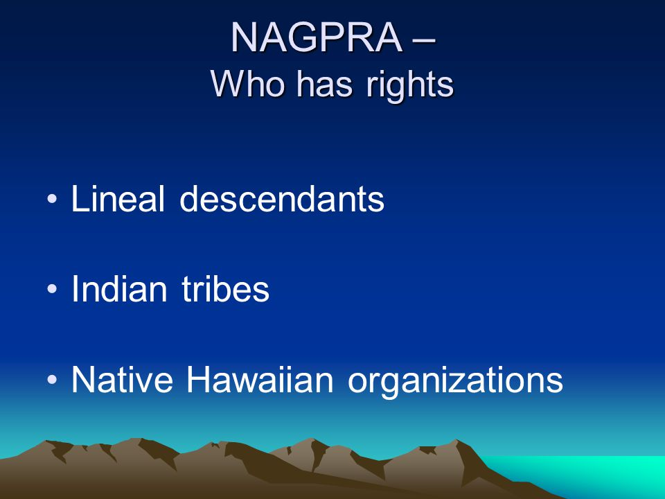 NAGPRA – Who has rights Lineal descendants Indian tribes
