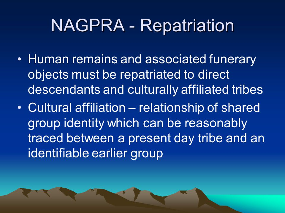 NAGPRA - Repatriation Human remains and associated funerary objects must be repatriated to direct descendants and culturally affiliated tribes.