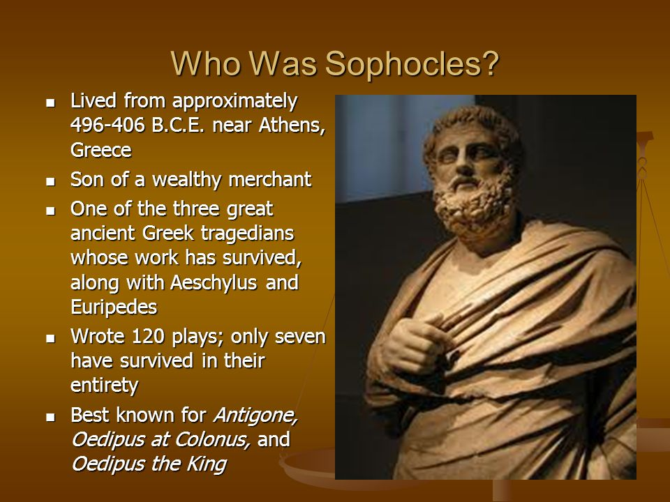 Who Was Sophocles Lived from approximately 496-406 B.C.E. near Athens, Greece. Son of a wealthy merchant.