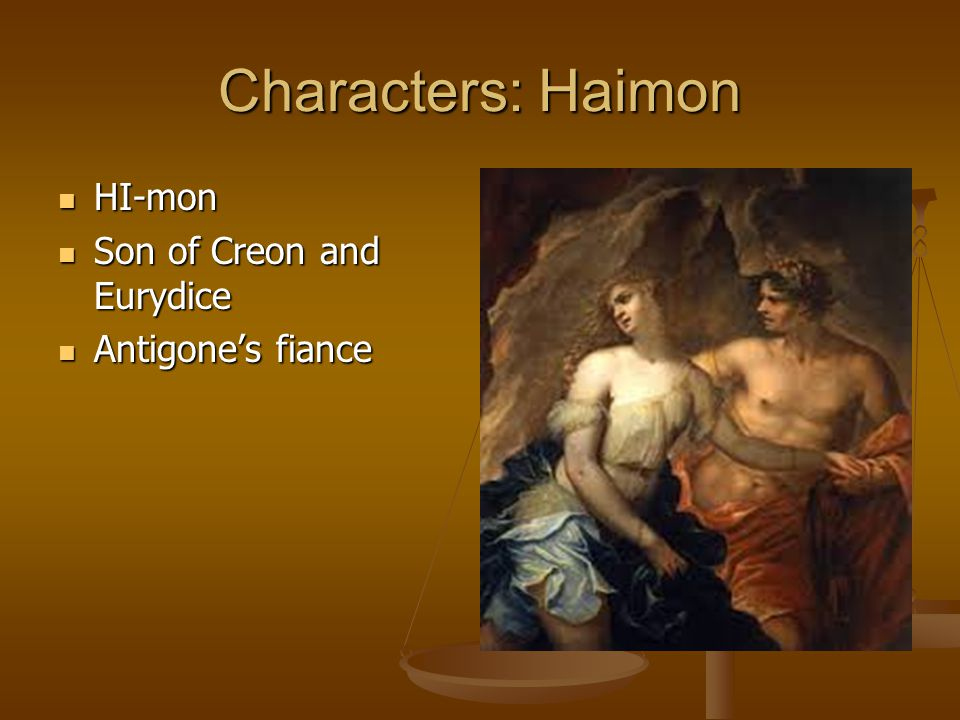 Characters: Haimon HI-mon Son of Creon and Eurydice Antigone's fiance