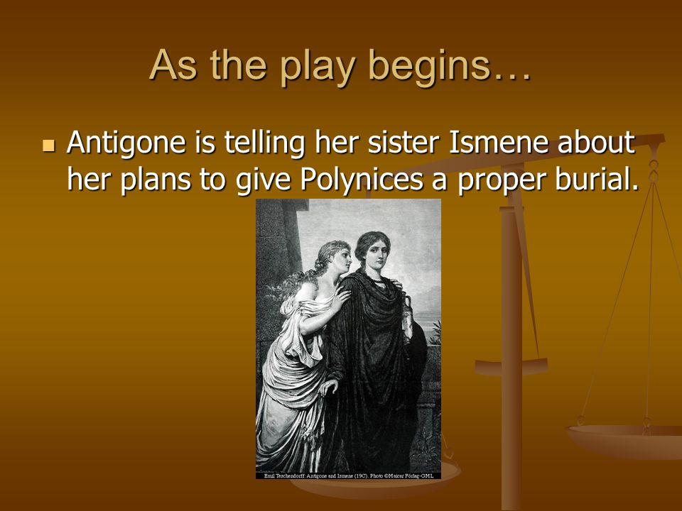 As the play begins… Antigone is telling her sister Ismene about her plans to give Polynices a proper burial.