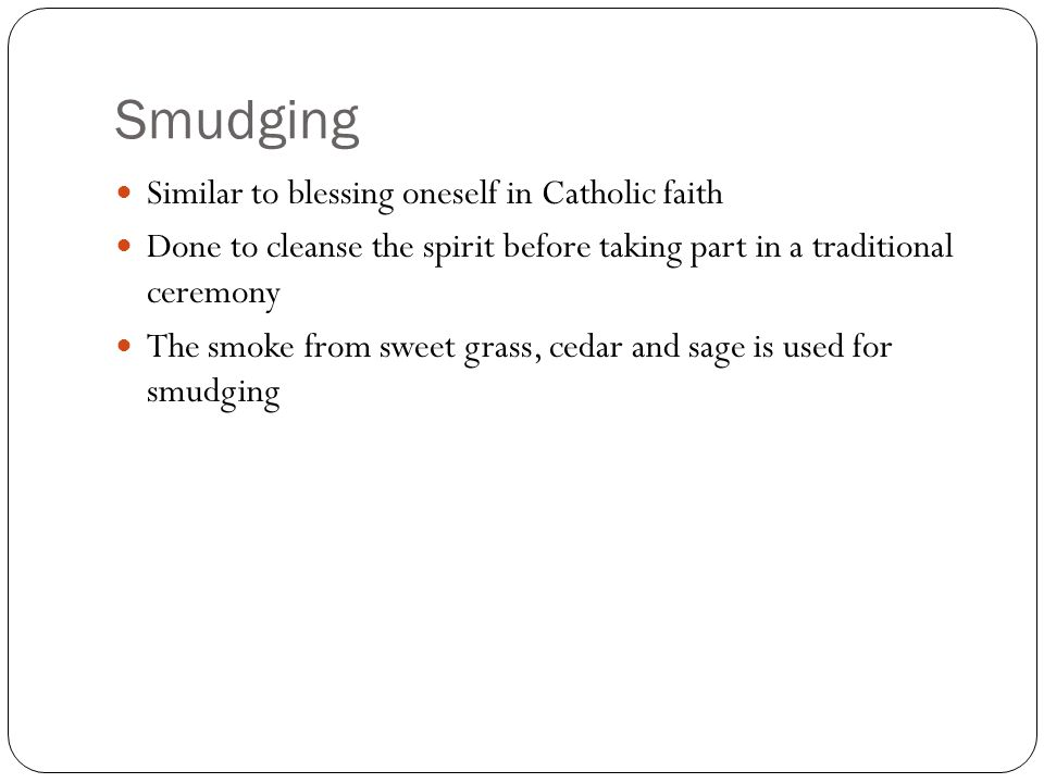 Smudging Similar to blessing oneself in Catholic faith