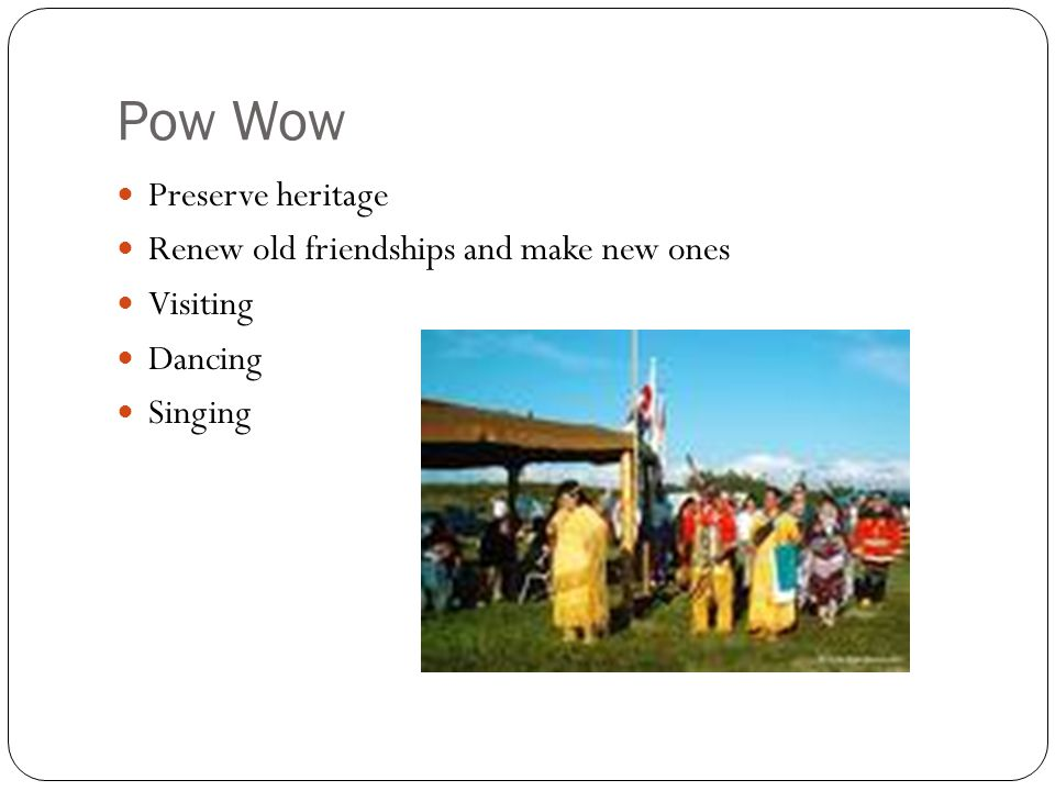 Pow Wow Preserve heritage Renew old friendships and make new ones