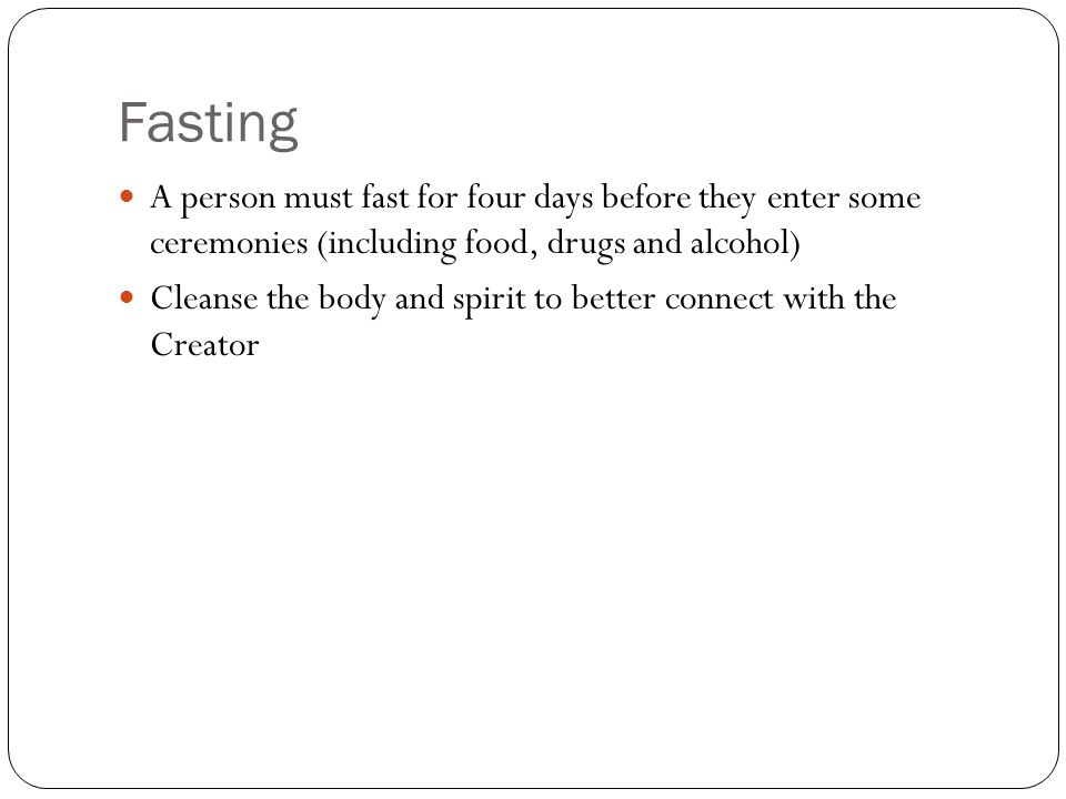 Fasting A person must fast for four days before they enter some ceremonies (including food, drugs and alcohol)