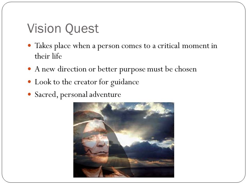 Vision Quest Takes place when a person comes to a critical moment in their life. A new direction or better purpose must be chosen.
