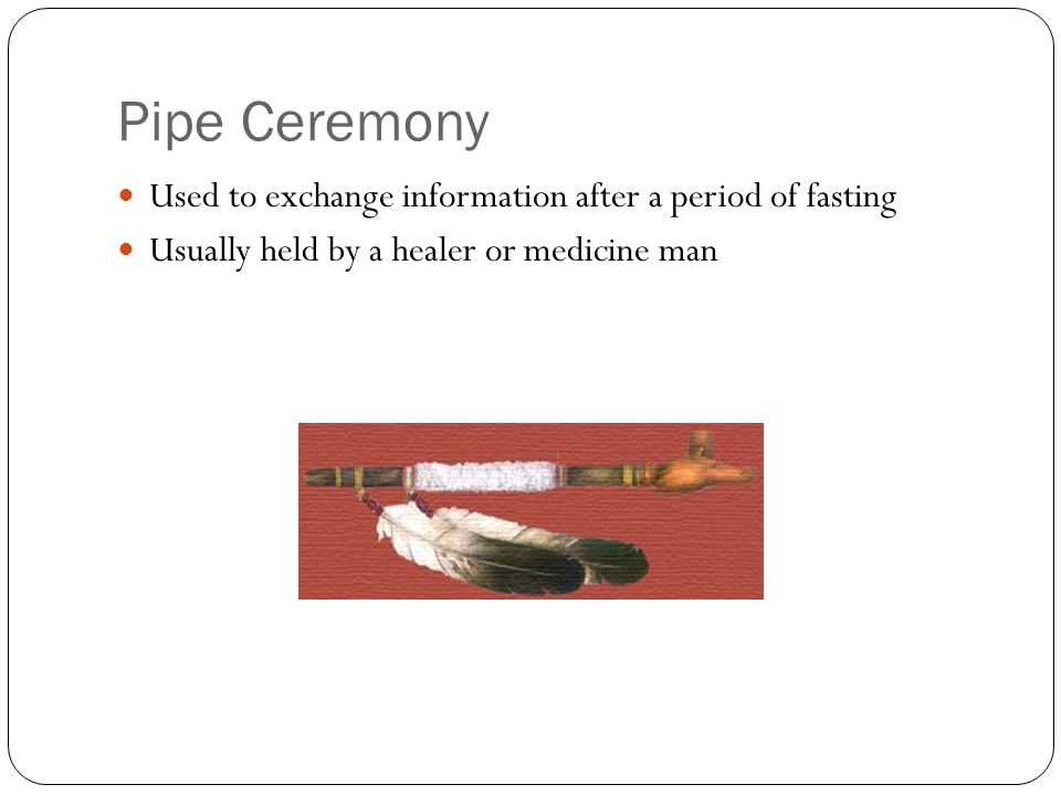 Pipe Ceremony Used to exchange information after a period of fasting