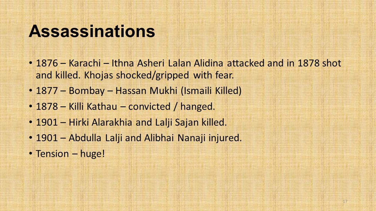 Assassinations 1876 – Karachi – Ithna Asheri Lalan Alidina attacked and in 1878 shot and killed. Khojas shocked/gripped with fear.