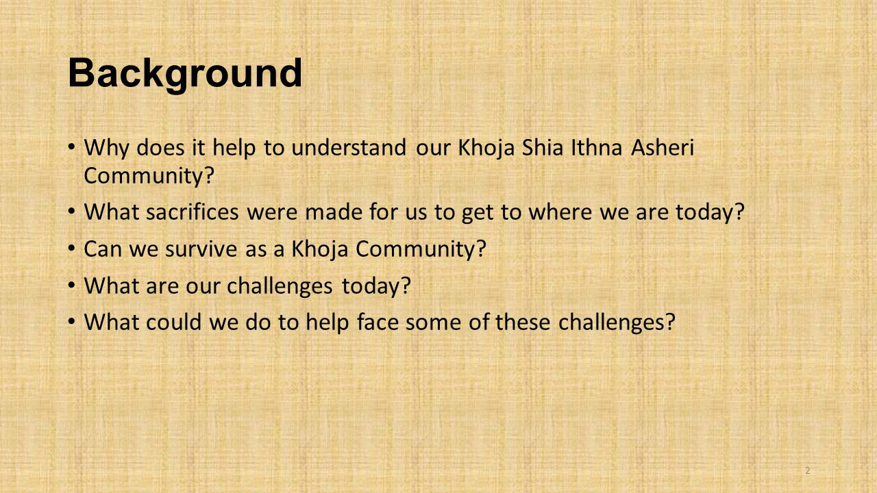Background Why does it help to understand our Khoja Shia Ithna Asheri Community What sacrifices were made for us to get to where we are today