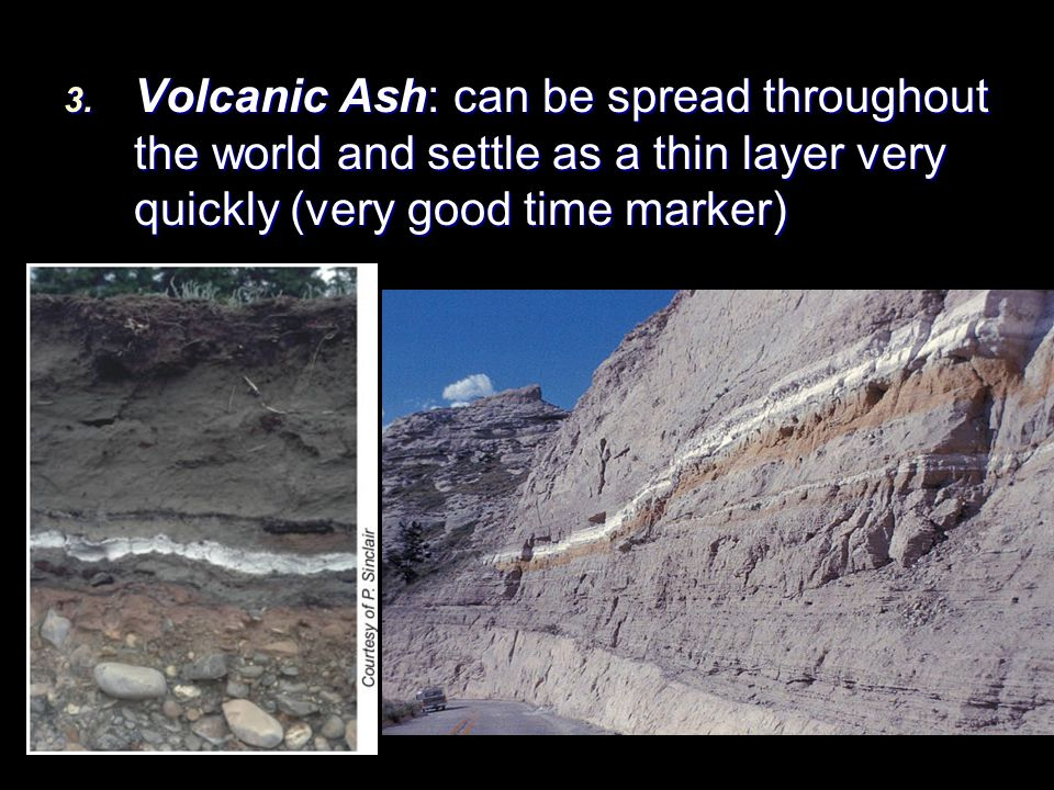 Volcanic Ash: can be spread throughout the world and settle as a thin layer very quickly (very good time marker)